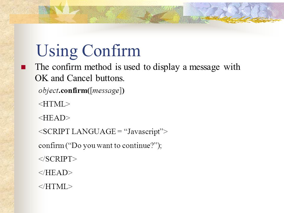Using Confirm The confirm method is used to display a message with OK and Cancel buttons. object.confirm([message])